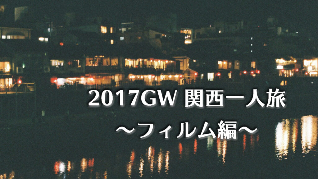 フィルムで撮る関西一人旅〜2017年GW編〜